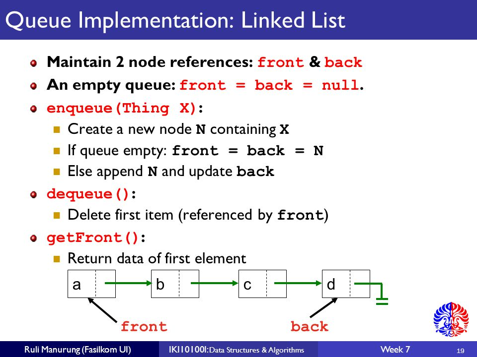 19 Ruli Manurung (Fasilkom UI)IKI10100I: Data Structures & Algorithms Week 7 Queue Implementation: Linked List Maintain 2 node references: front & back An empty queue: front = back = null.