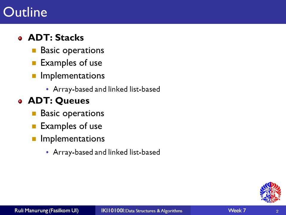 2 Ruli Manurung (Fasilkom UI)IKI10100I: Data Structures & Algorithms Week 7 Outline ADT: Stacks Basic operations Examples of use Implementations Array-based and linked list-based ADT: Queues Basic operations Examples of use Implementations Array-based and linked list-based