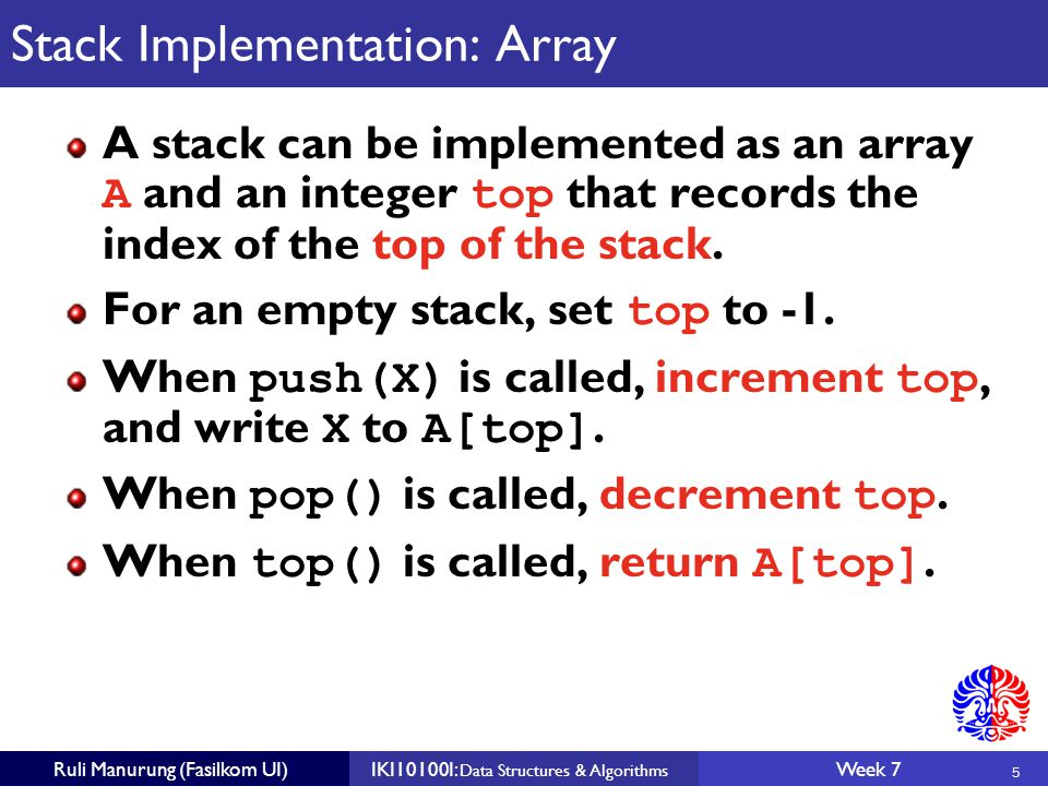 5 Ruli Manurung (Fasilkom UI)IKI10100I: Data Structures & Algorithms Week 7 Stack Implementation: Array A stack can be implemented as an array A and an integer top that records the index of the top of the stack.