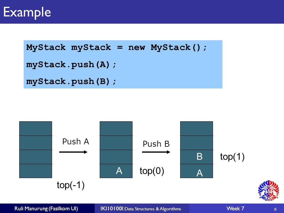 6 Ruli Manurung (Fasilkom UI)IKI10100I: Data Structures & Algorithms Week 7 Example top(-1) Atop(0) A Btop(1) Push A Push B MyStack myStack = new MyStack(); myStack.push(A); myStack.push(B);