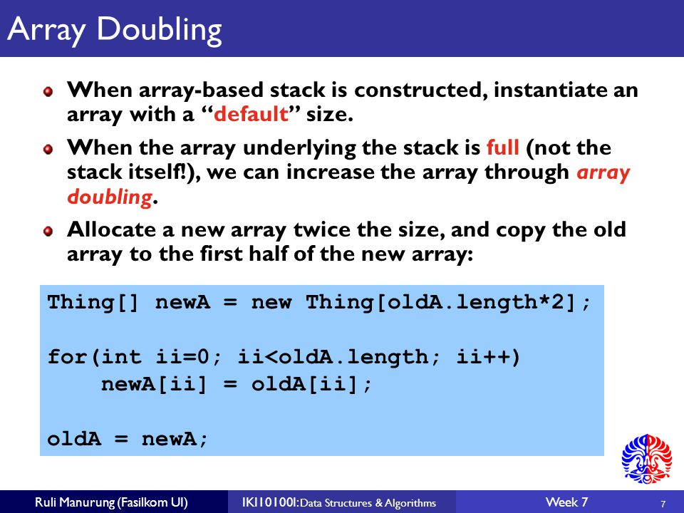 7 Ruli Manurung (Fasilkom UI)IKI10100I: Data Structures & Algorithms Week 7 Array Doubling When array-based stack is constructed, instantiate an array with a default size.