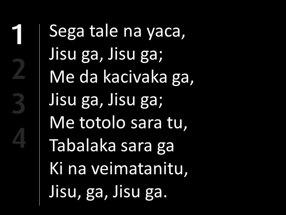 Sega tale na yaca, Jisu ga, Jisu ga; Me da kacivaka ga, Jisu ga, Jisu ga; Me totolo sara tu, Tabalaka sara ga Ki na veimatanitu, Jisu, ga, Jisu ga.