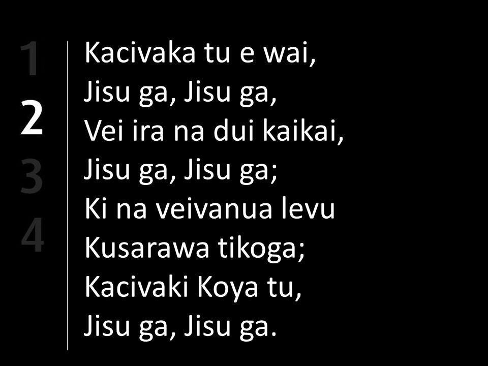 Kacivaka tu e wai, Jisu ga, Vei ira na dui kaikai, Jisu ga, Jisu ga; Ki na veivanua levu Kusarawa tikoga; Kacivaki Koya tu, Jisu ga, Jisu ga.