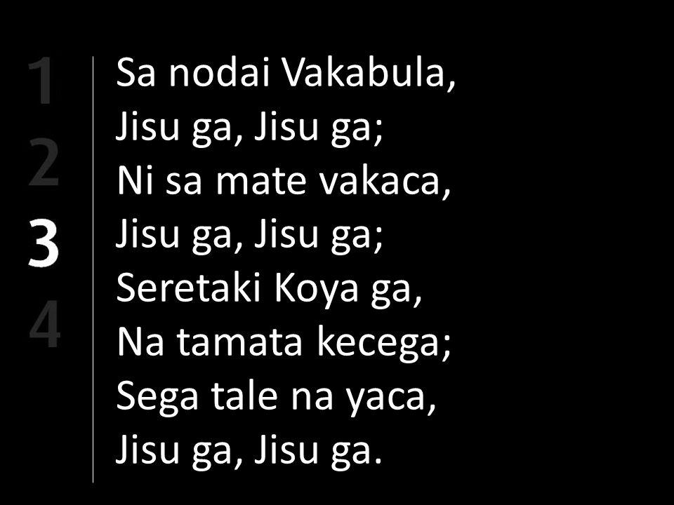 Sa nodai Vakabula, Jisu ga, Jisu ga; Ni sa mate vakaca, Jisu ga, Jisu ga; Seretaki Koya ga, Na tamata kecega; Sega tale na yaca, Jisu ga, Jisu ga.