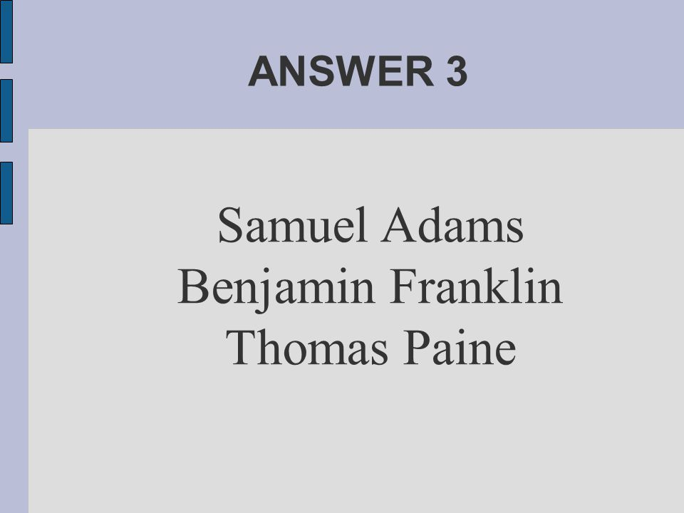 ANSWER 3 Samuel Adams Benjamin Franklin Thomas Paine