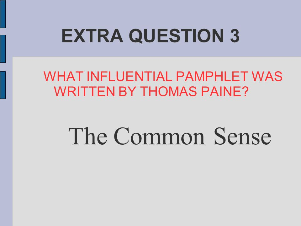EXTRA QUESTION 3 WHAT INFLUENTIAL PAMPHLET WAS WRITTEN BY THOMAS PAINE? The Common Sense