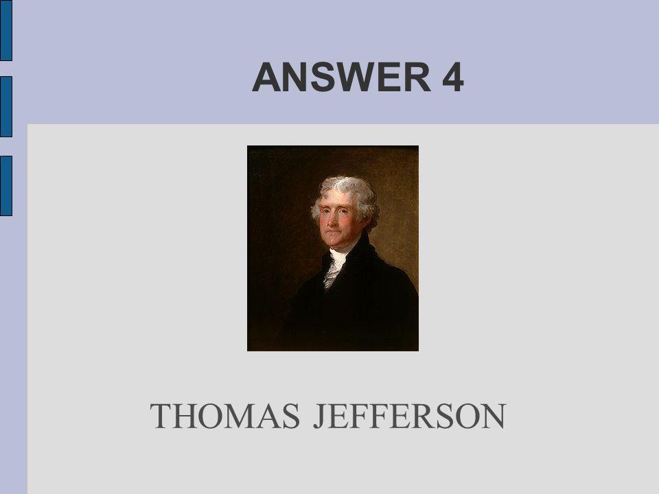 ANSWER 4 THOMAS JEFFERSON