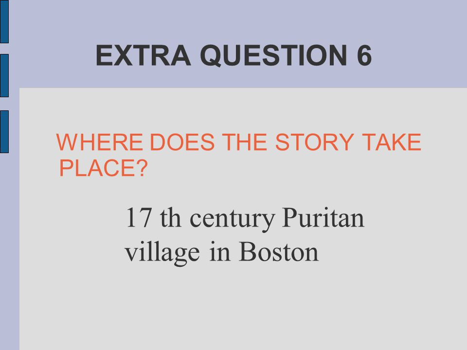 EXTRA QUESTION 6 WHERE DOES THE STORY TAKE PLACE? 17 th century Puritan village in Boston