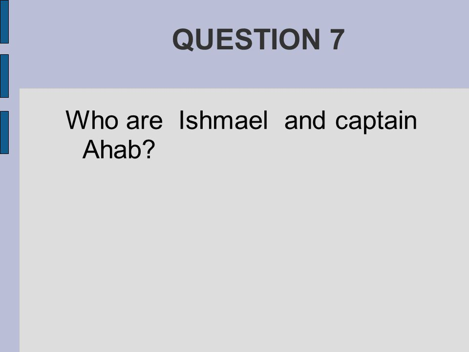 QUESTION 7 Who are Ishmael and captain Ahab?