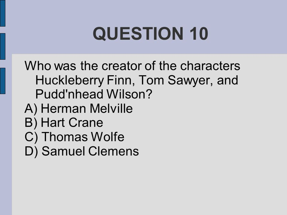QUESTION 10 Who was the creator of the characters Huckleberry Finn, Tom Sawyer, and Pudd'nhead Wilson? A) Herman Melville B) Hart Crane C) Thomas Wolf