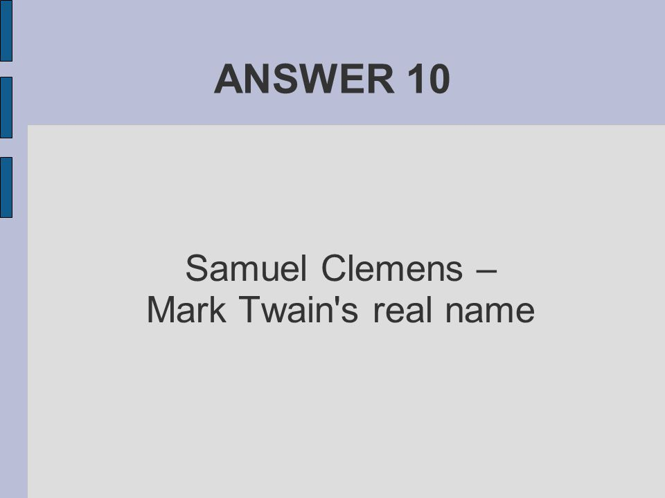 ANSWER 10 Samuel Clemens – Mark Twain's real name