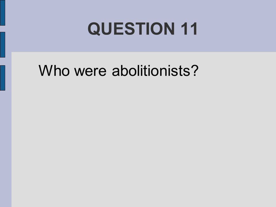 QUESTION 11 Who were abolitionists