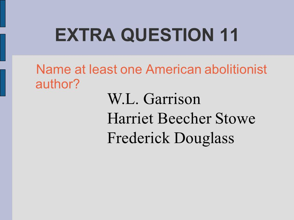 EXTRA QUESTION 11 Name at least one American abolitionist author? W.L. Garrison Harriet Beecher Stowe Frederick Douglass