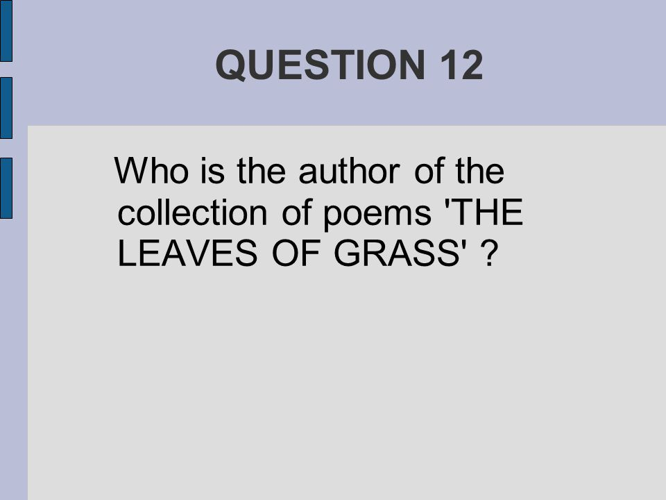 QUESTION 12 Who is the author of the collection of poems THE LEAVES OF GRASS