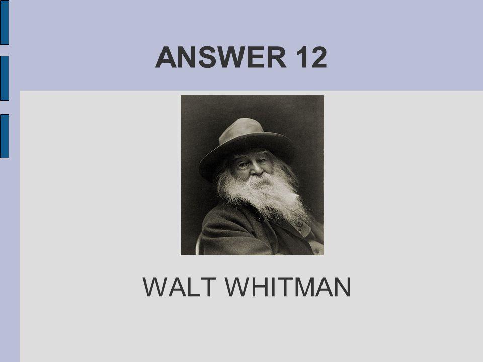 ANSWER 12 WALT WHITMAN