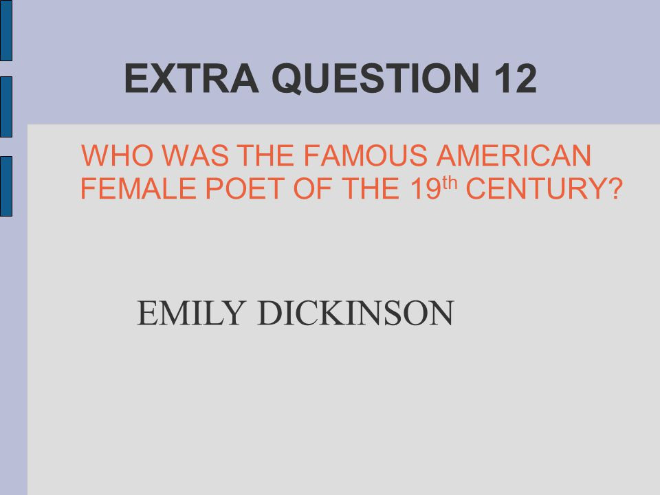 EXTRA QUESTION 12 WHO WAS THE FAMOUS AMERICAN FEMALE POET OF THE 19 th CENTURY? EMILY DICKINSON
