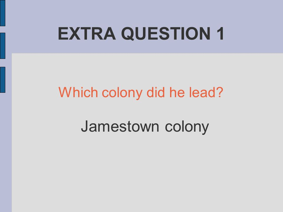 EXTRA QUESTION 1 Which colony did he lead Jamestown colony
