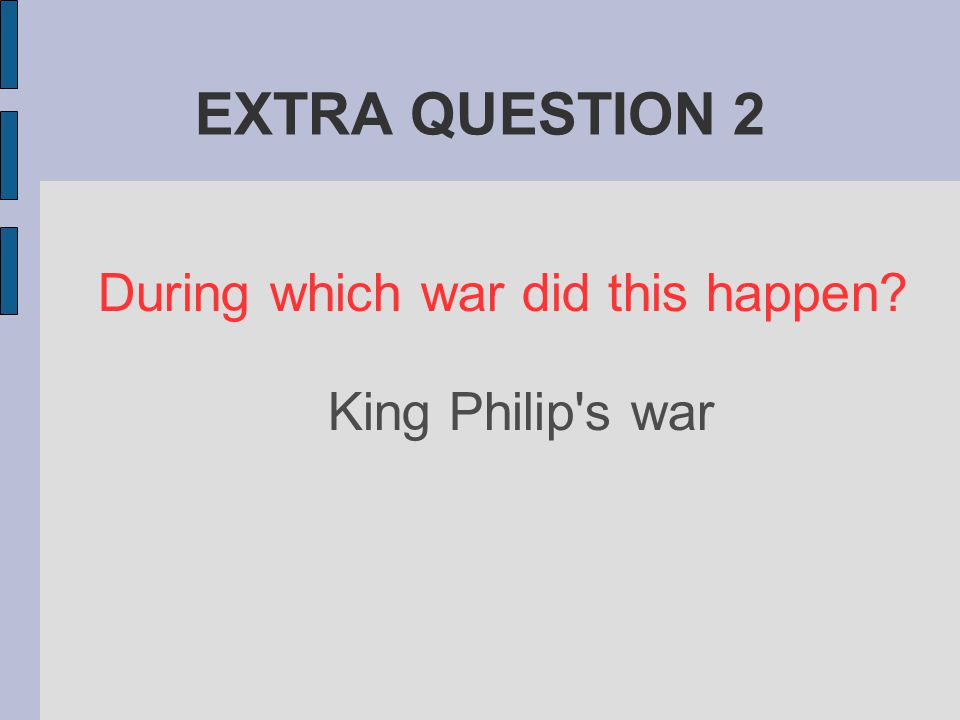 EXTRA QUESTION 2 During which war did this happen? King Philip s war