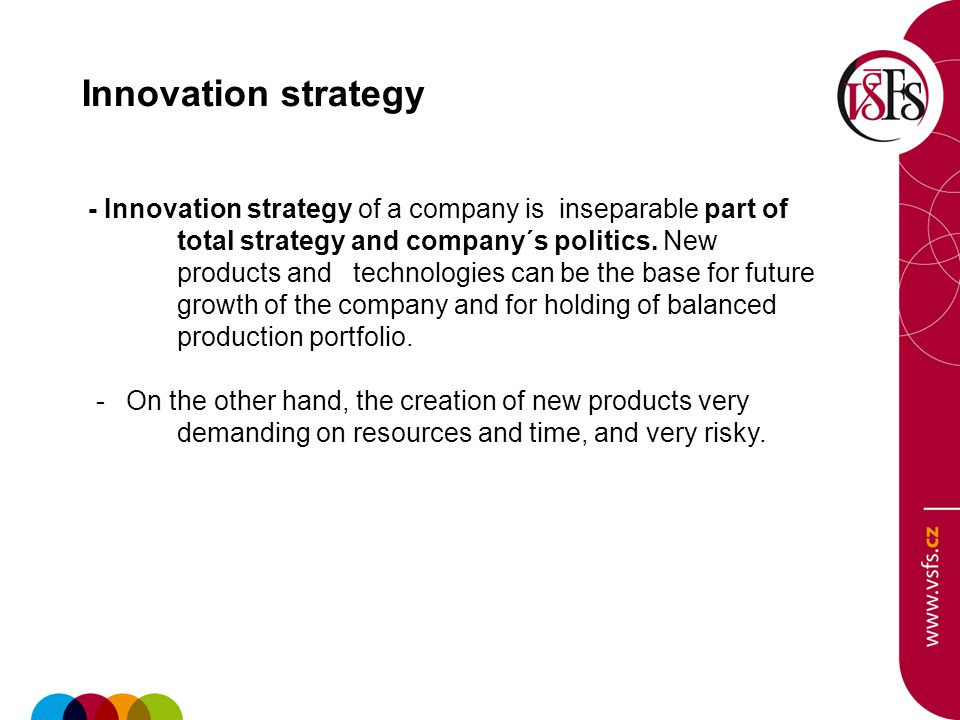 Innovation strategy - Innovation strategy of a company is inseparable part of total strategy and company´s politics.