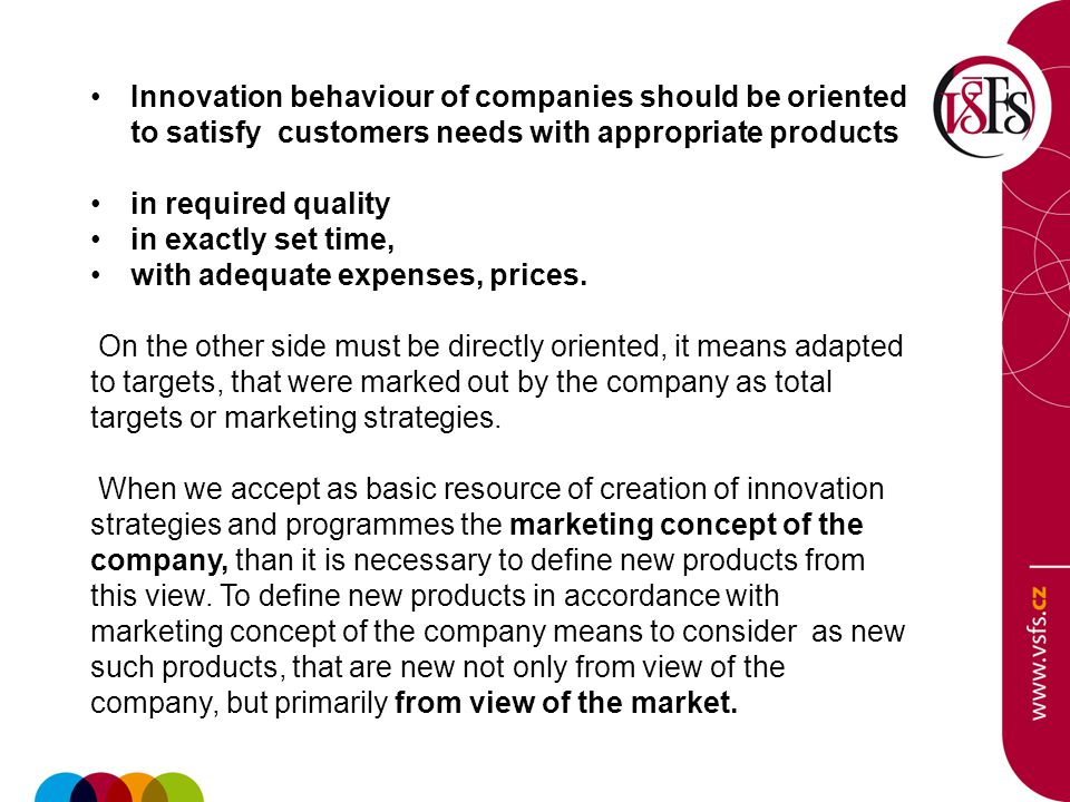Innovation behaviour of companies should be oriented to satisfy customers needs with appropriate products in required quality in exactly set time, with adequate expenses, prices.