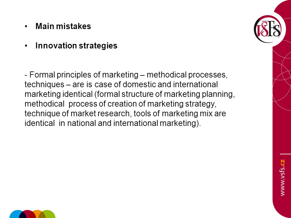 Main mistakes Innovation strategies - Formal principles of marketing – methodical processes, techniques – are is case of domestic and international marketing identical (formal structure of marketing planning, methodical process of creation of marketing strategy, technique of market research, tools of marketing mix are identical in national and international marketing).
