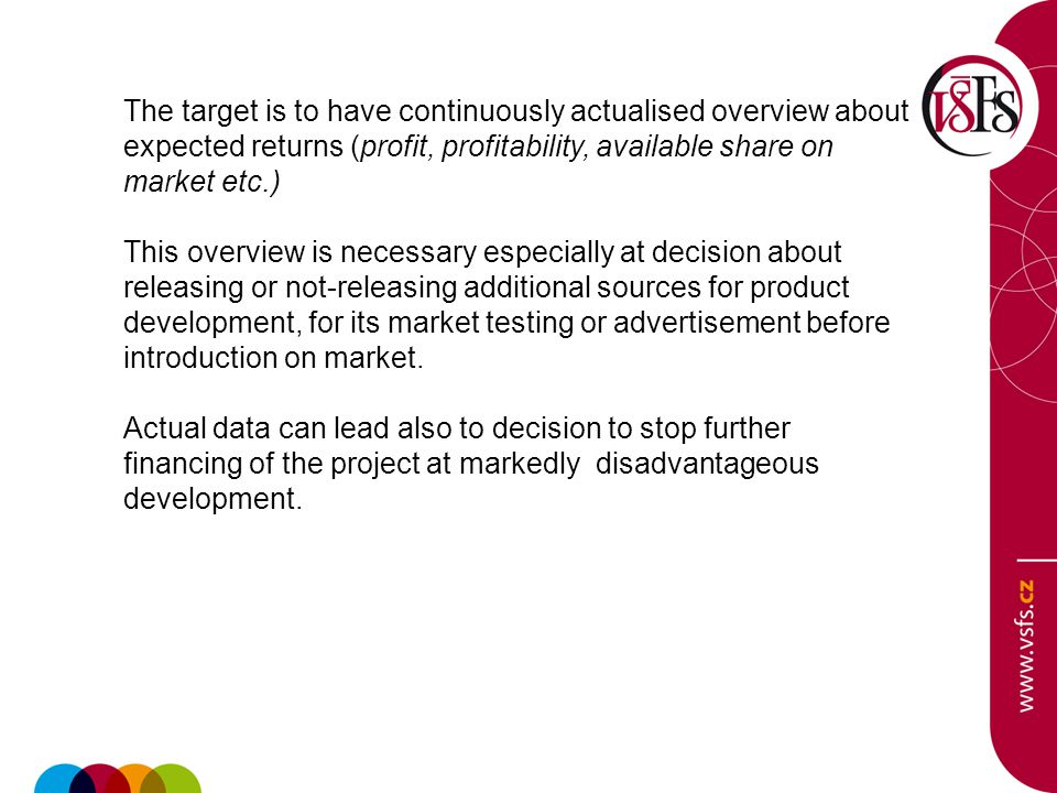 The target is to have continuously actualised overview about expected returns (profit, profitability, available share on market etc.) This overview is necessary especially at decision about releasing or not-releasing additional sources for product development, for its market testing or advertisement before introduction on market.