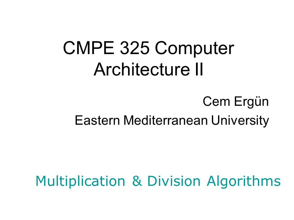 Cem Ergun Multiplication & Division Algorithms 12 Solution #2: Hardware Product Multiplicand 32-bit ALU Shift Right Write Control 32 bits 64 bits Multiplier Shift Right Upper 32 bits Add