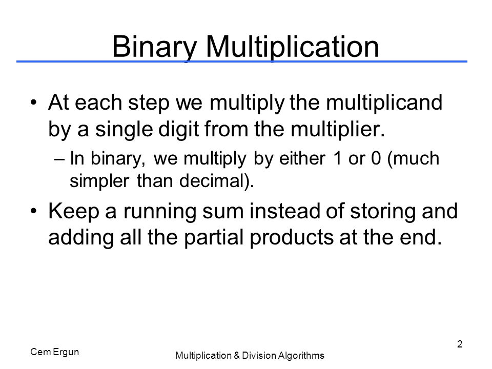 Cem Ergun Multiplication & Division Algorithms 33 Divide Solution #1 Solution #1 –Start with quotient = 0, remainder = dividend, and divisor's top bits set –On each iteration set remainder to be remainder – divisor –If large enough (remainder  0), then shift quotient left and set rightmost to 1 –If not large enough (remainder < 0), then set remainder to remainder + divisor (restore) –Shift divisor right –Continue for n+1 (33) iterations rem = rem - div if rem < 0 then // divisor too big rem = rem + div quo <<= 1 LSB(quo) = 0 else // can divide quo <<= 1 LSB(quo) = 1 fi div >>= 1 repeat unless done