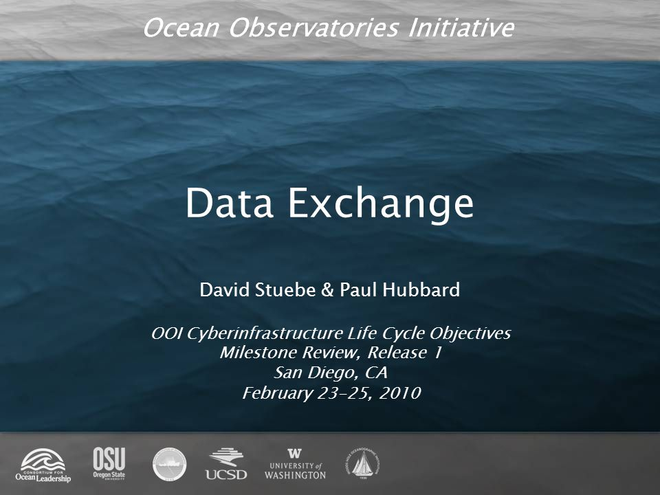 Ocean Observatories Initiative Data Exchange David Stuebe & Paul Hubbard OOI Cyberinfrastructure Life Cycle Objectives Milestone Review, Release 1 San Diego, CA February 23-25, 2010