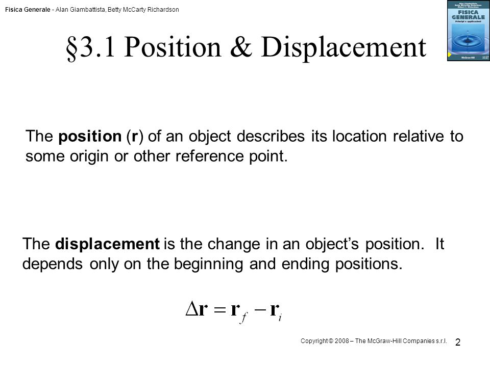 Fisica Generale - Alan Giambattista, Betty McCarty Richardson Copyright © 2008 – The McGraw-Hill Companies s.r.l. 2 §3.1 Position & Displacement The p