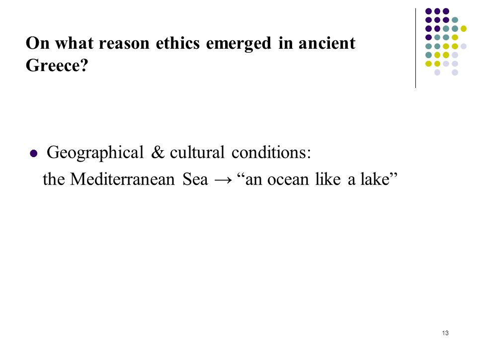 "13 On what reason ethics emerged in ancient Greece? Geographical & cultural conditions: the Mediterranean Sea → ""an ocean like a lake"""
