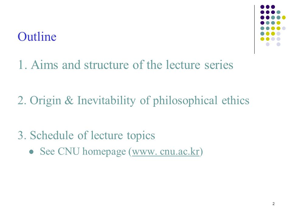 2 Outline 1. Aims and structure of the lecture series 2. Origin & Inevitability of philosophical ethics 3. Schedule of lecture topics See CNU homepage