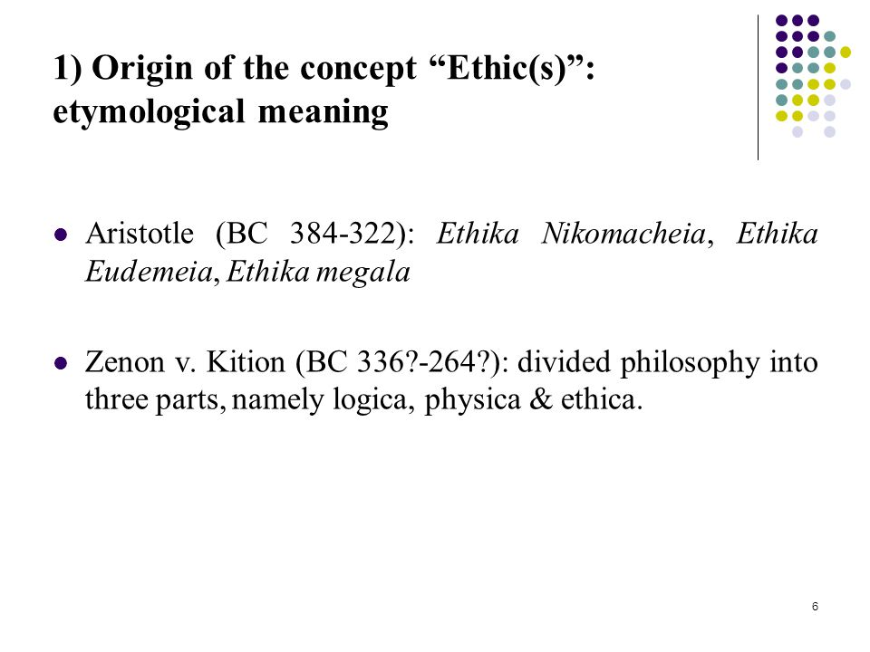 6 1) Origin of the concept Ethic(s) : etymological meaning Aristotle (BC 384-322): Ethika Nikomacheia, Ethika Eudemeia, Ethika megala Zenon v.