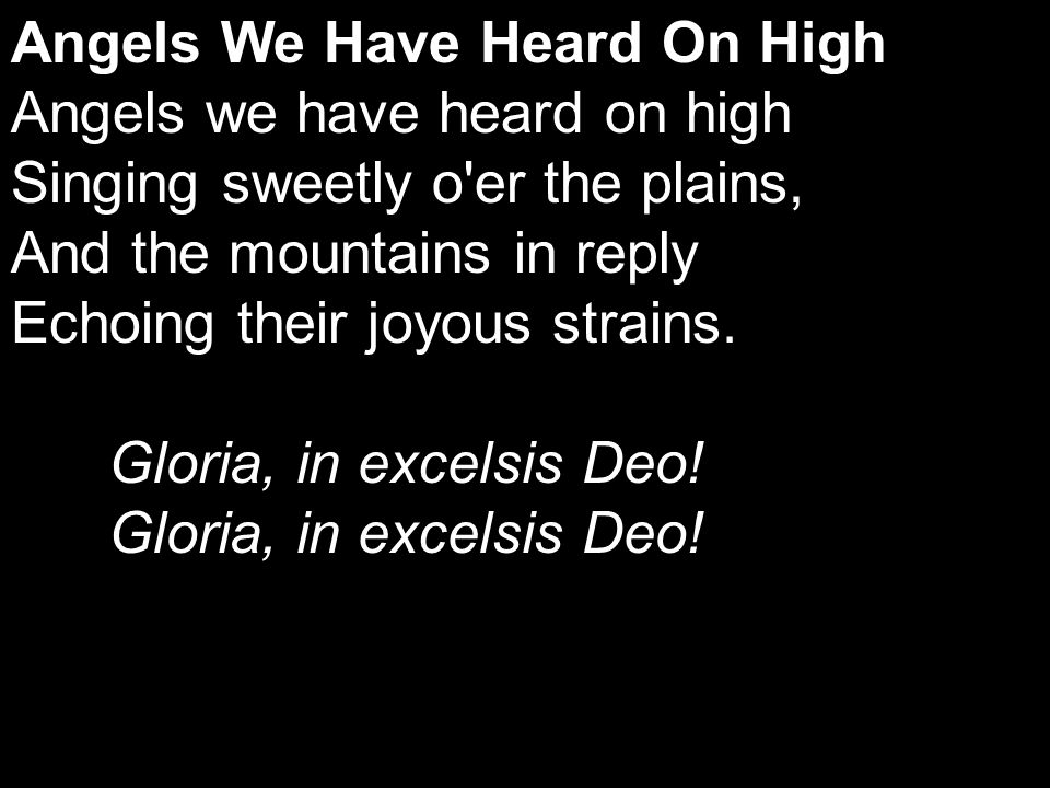 Angels We Have Heard On High Angels we have heard on high Singing sweetly o er the plains, And the mountains in reply Echoing their joyous strains.