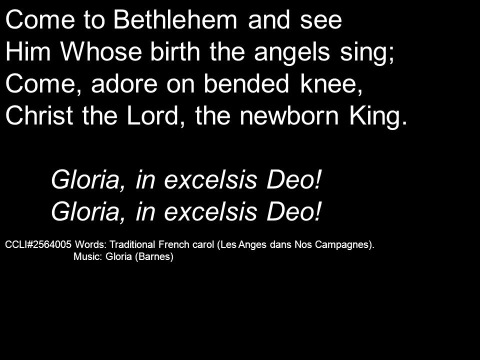 Come to Bethlehem and see Him Whose birth the angels sing; Come, adore on bended knee, Christ the Lord, the newborn King. Gloria, in excelsis Deo! CCL