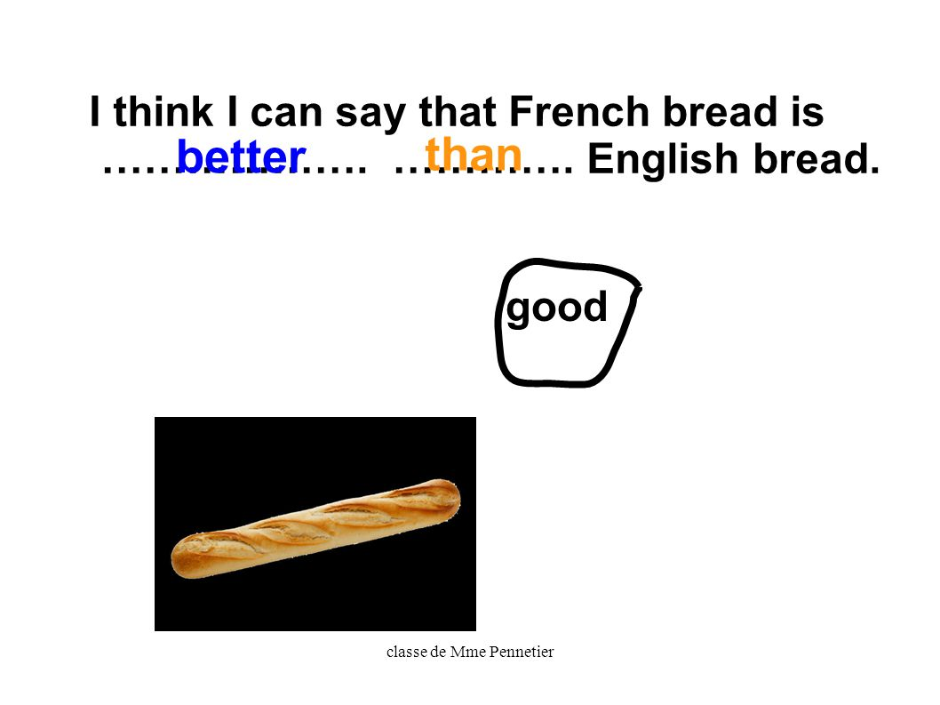 classe de Mme Pennetier I think I can say that French bread is ………………. …………. English bread. good better than