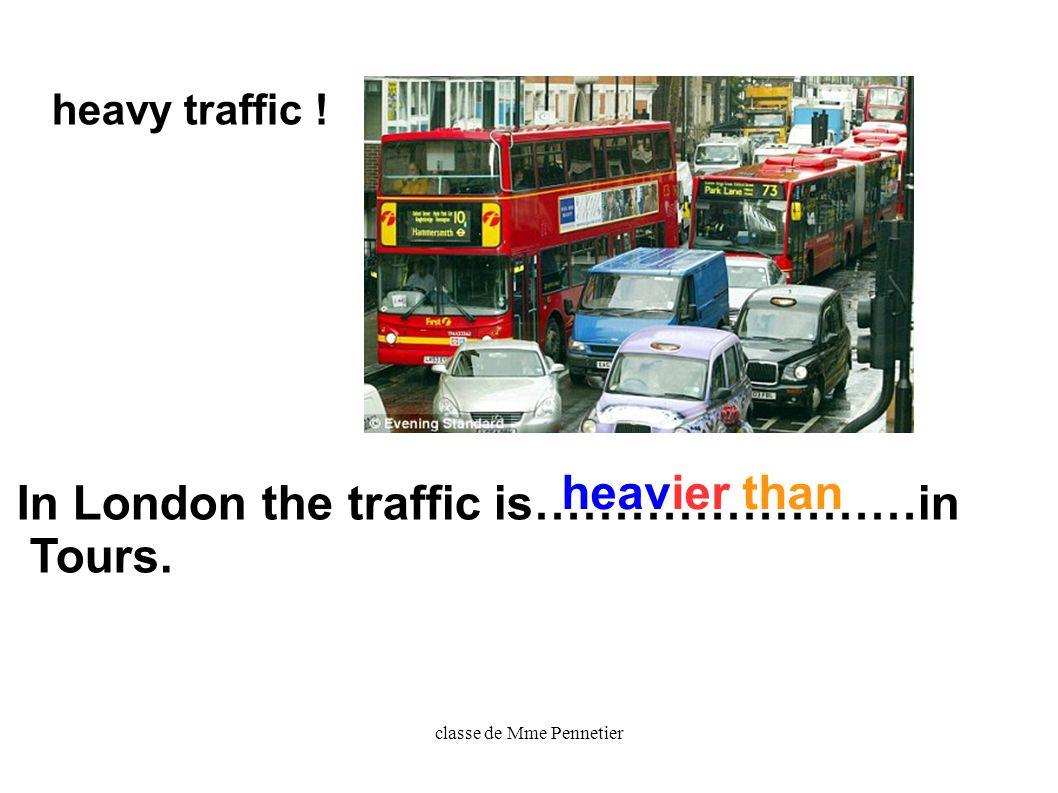 classe de Mme Pennetier In London the traffic is……………………in Tours. heavy traffic ! heavier than