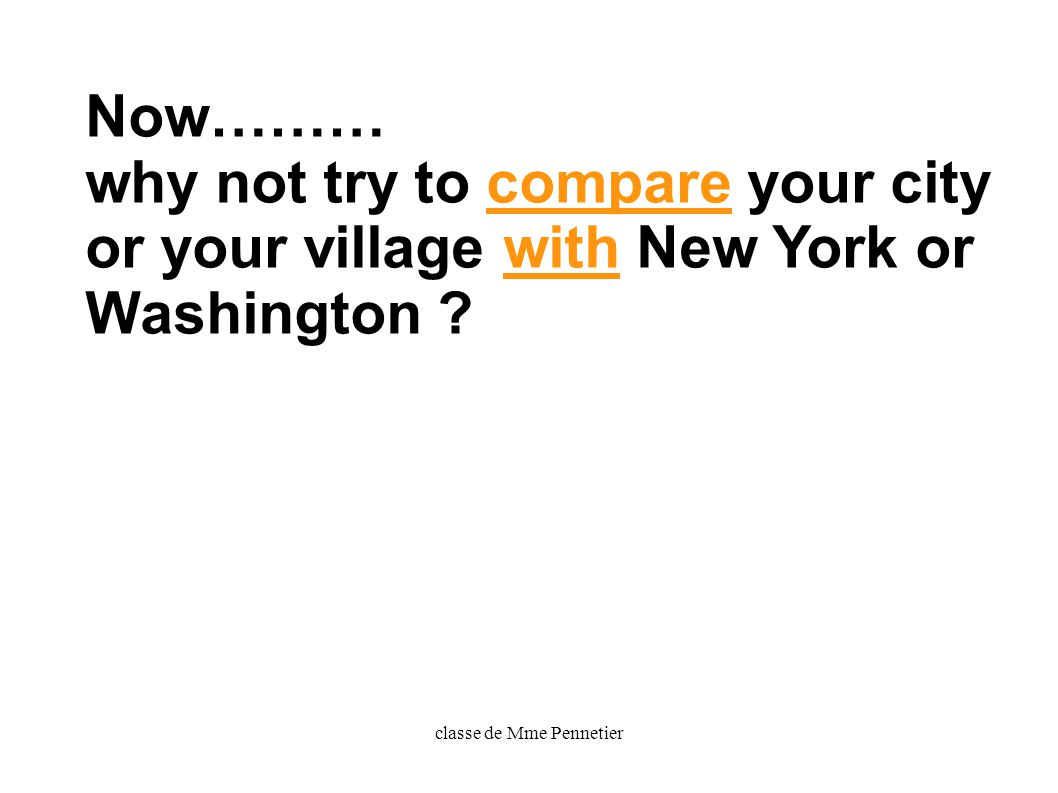 classe de Mme Pennetier Now……… why not try to compare your city or your village with New York or Washington