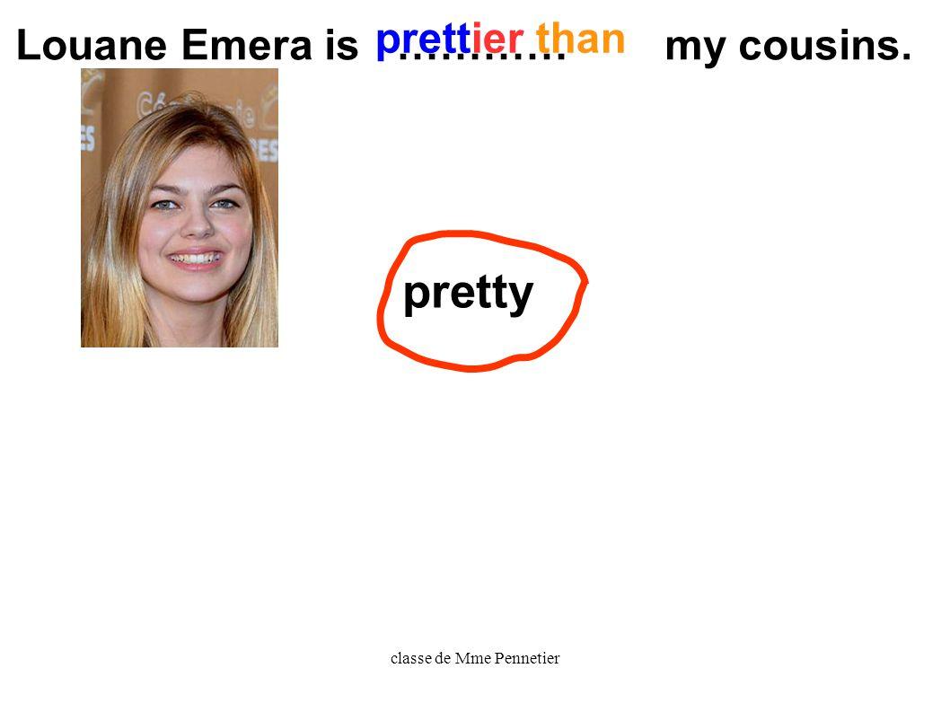 classe de Mme Pennetier pretty Louane Emera is ………… my cousins. prettier than