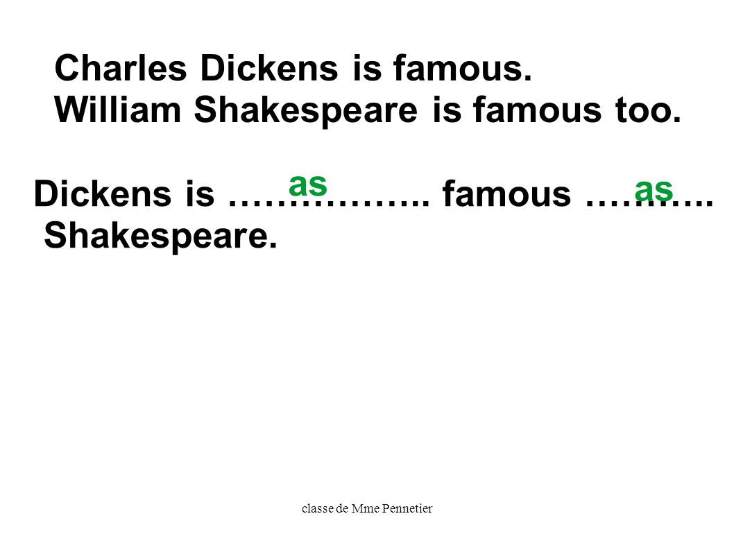 classe de Mme Pennetier Charles Dickens is famous. William Shakespeare is famous too. Dickens is …………….. famous ……….. Shakespeare. as