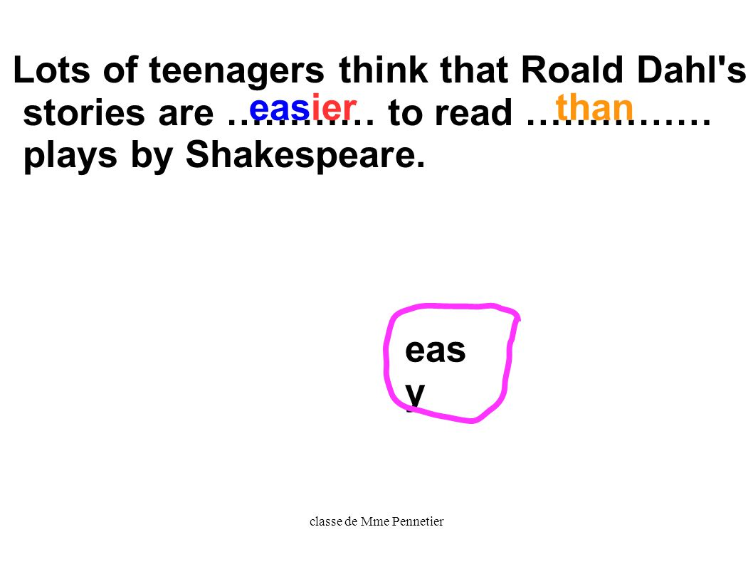 classe de Mme Pennetier Lots of teenagers think that Roald Dahl s stories are ………… to read …………… plays by Shakespeare.