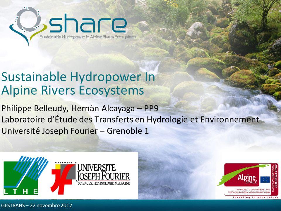 Sustainable Hydropower In Alpine Rivers Ecosystems Philippe Belleudy, Hernàn Alcayaga – PP9 Laboratoire d'Étude des Transferts en Hydrologie et Environnement Université Joseph Fourier – Grenoble 1 GESTRANS – 22 novembre 2012