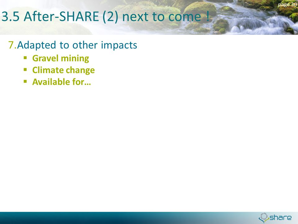 page 30 3.5 After-SHARE (2) next to come ! 7.Adapted to other impacts  Gravel mining  Climate change  Available for…