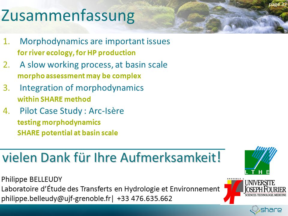 page 32 1.Morphodynamics are important issues for river ecology, for HP production 2.A slow working process, at basin scale morpho assessment may be complex 3.Integration of morphodynamics within SHARE method 4.Pilot Case Study : Arc-Isère testing morphodynamics SHARE potential at basin scale Zusammenfassung Philippe BELLEUDY Laboratoire d'Étude des Transferts en Hydrologie et Environnement philippe.belleudy@ujf-grenoble.fr  +33 476.635.662 vielen Dank für Ihre Aufmerksamkeit !