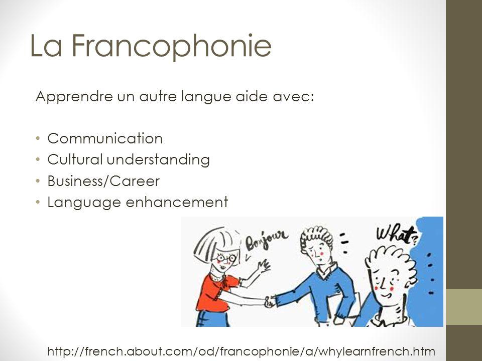 La Francophonie Apprendre un autre langue aide avec: Communication Cultural understanding Business/Career Language enhancement http://french.about.com/od/francophonie/a/whylearnfrench.htm