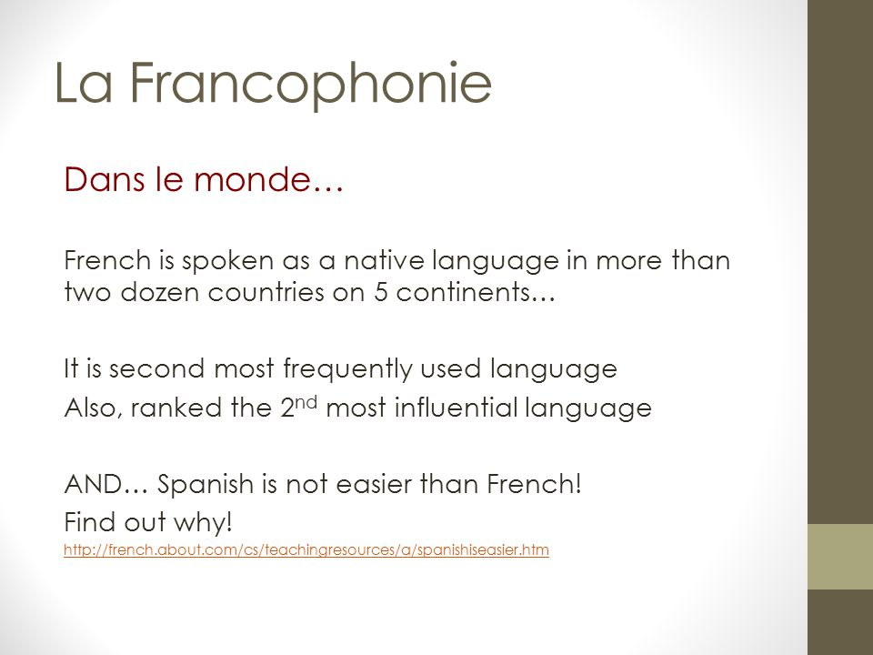 Dans le monde… French is spoken as a native language in more than two dozen countries on 5 continents… It is second most frequently used language Also, ranked the 2 nd most influential language AND… Spanish is not easier than French.
