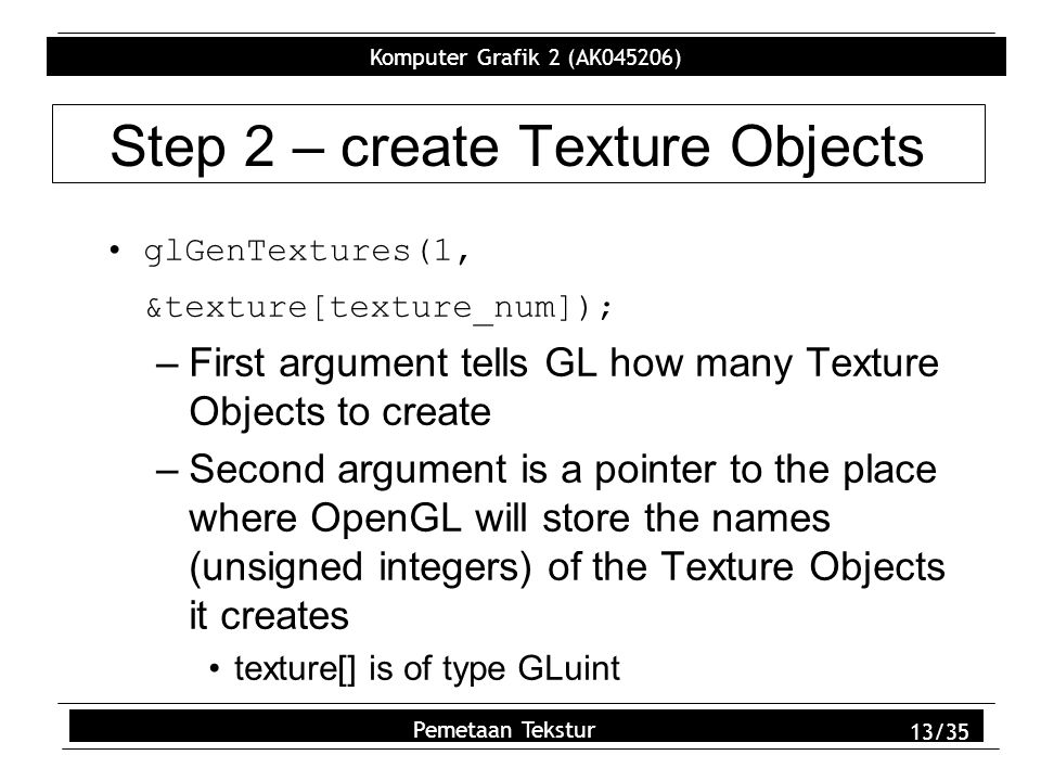 Komputer Grafik 2 (AK045206) Pemetaan Tekstur 13/35 Step 2 – create Texture Objects glGenTextures(1, &texture[texture_num]); –First argument tells GL how many Texture Objects to create –Second argument is a pointer to the place where OpenGL will store the names (unsigned integers) of the Texture Objects it creates texture[] is of type GLuint