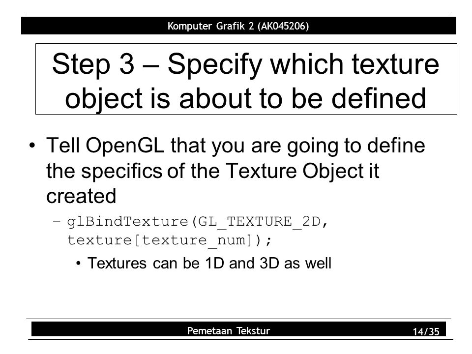 Komputer Grafik 2 (AK045206) Pemetaan Tekstur 14/35 Step 3 – Specify which texture object is about to be defined Tell OpenGL that you are going to define the specifics of the Texture Object it created –glBindTexture(GL_TEXTURE_2D, texture[texture_num]); Textures can be 1D and 3D as well