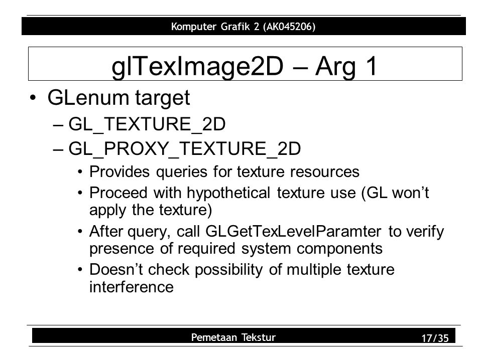 Komputer Grafik 2 (AK045206) Pemetaan Tekstur 17/35 glTexImage2D – Arg 1 GLenum target –GL_TEXTURE_2D –GL_PROXY_TEXTURE_2D Provides queries for texture resources Proceed with hypothetical texture use (GL won't apply the texture) After query, call GLGetTexLevelParamter to verify presence of required system components Doesn't check possibility of multiple texture interference