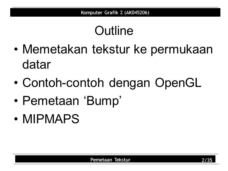 Komputer Grafik 2 (AK045206) Pemetaan Tekstur 2/35 Outline Memetakan tekstur ke permukaan datar Contoh-contoh dengan OpenGL Pemetaan 'Bump' MIPMAPS